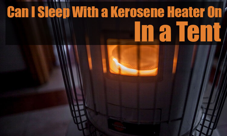 Can I sleep with a kerosene heater on in a tent